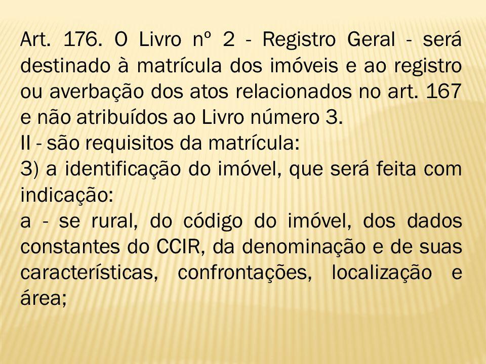 Art. 176. O Livro nº 2 - Registro Geral - será destinado à matrícula dos imóveis e ao registro ou averbação dos atos relacionados no art. 167 e não atribuídos ao Livro número 3.