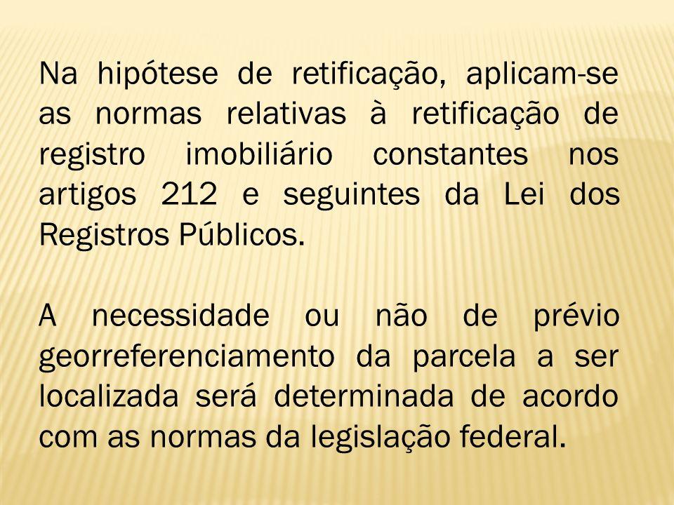 Na hipótese de retificação, aplicam-se as normas relativas à retificação de registro imobiliário constantes nos artigos 212 e seguintes da Lei dos Registros Públicos.