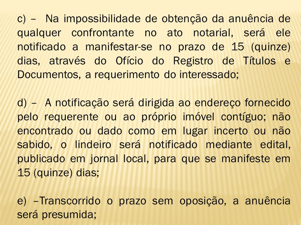c) – Na impossibilidade de obtenção da anuência de qualquer confrontante no ato notarial, será ele notificado a manifestar-se no prazo de 15 (quinze) dias, através do Ofício do Registro de Títulos e Documentos, a requerimento do interessado;