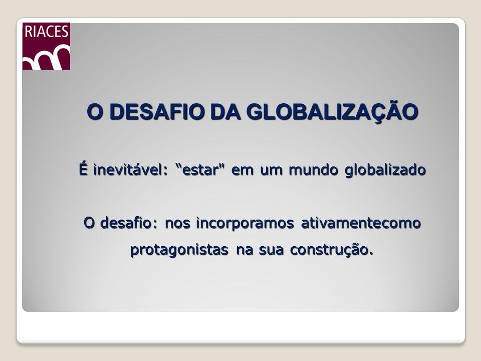 O DESAFIO DA GLOBALIZAÇÃO É inevitável: estar em um mundo globalizado O desafio: nos incorporamos ativamentecomo protagonistas na sua construção.