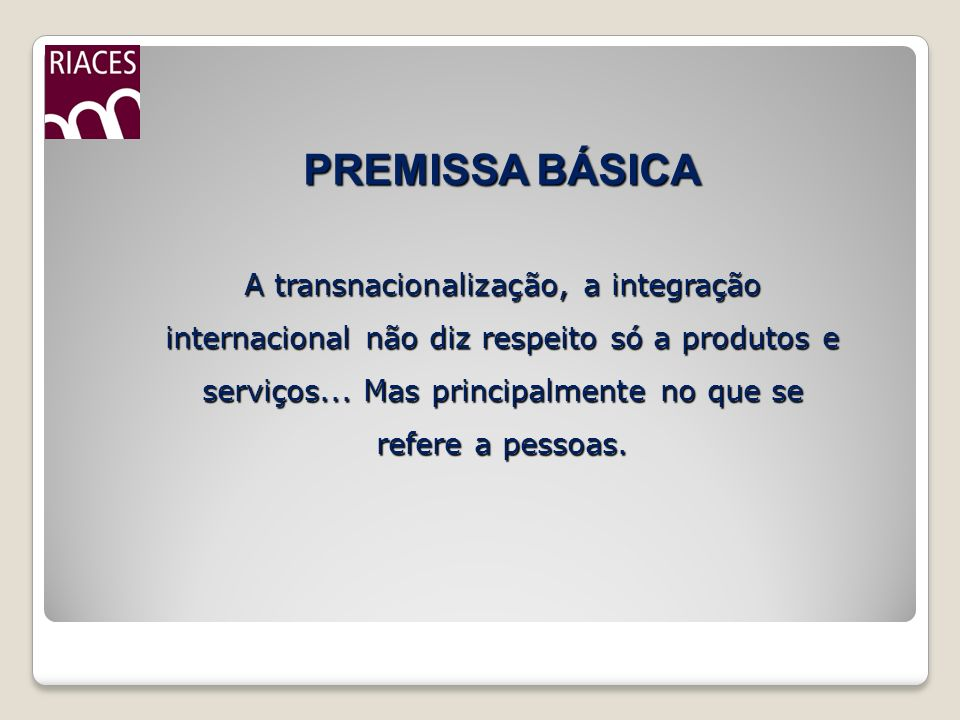 PREMISSA BÁSICA A transnacionalização, a integração internacional não diz respeito só a produtos e serviços...