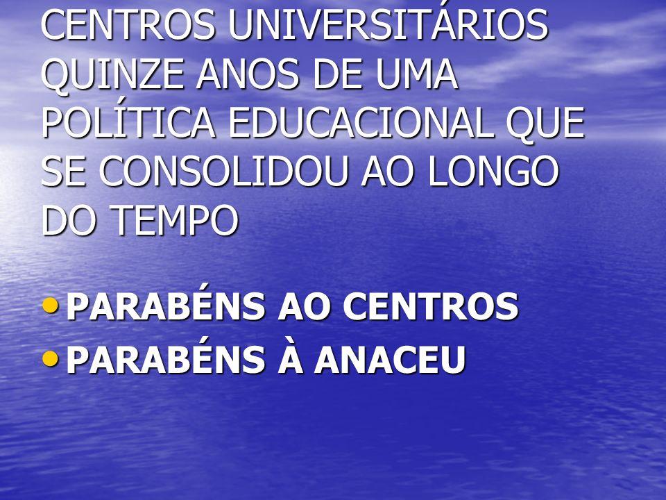 CENTROS UNIVERSITÁRIOS QUINZE ANOS DE UMA POLÍTICA EDUCACIONAL QUE SE CONSOLIDOU AO LONGO DO TEMPO