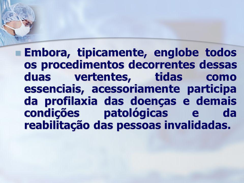 Embora, tipicamente, englobe todos os procedimentos decorrentes dessas duas vertentes, tidas como essenciais, acessoriamente participa da profilaxia das doenças e demais condições patológicas e da reabilitação das pessoas invalidadas.
