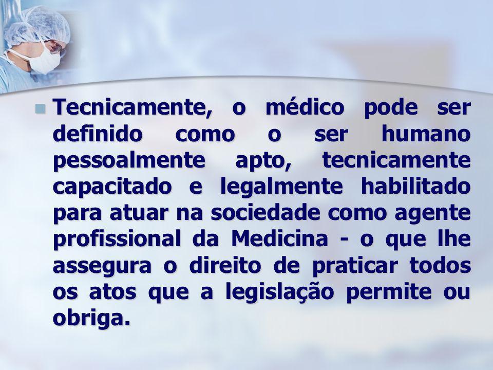 Tecnicamente, o médico pode ser definido como o ser humano pessoalmente apto, tecnicamente capacitado e legalmente habilitado para atuar na sociedade como agente profissional da Medicina - o que lhe assegura o direito de praticar todos os atos que a legislação permite ou obriga.