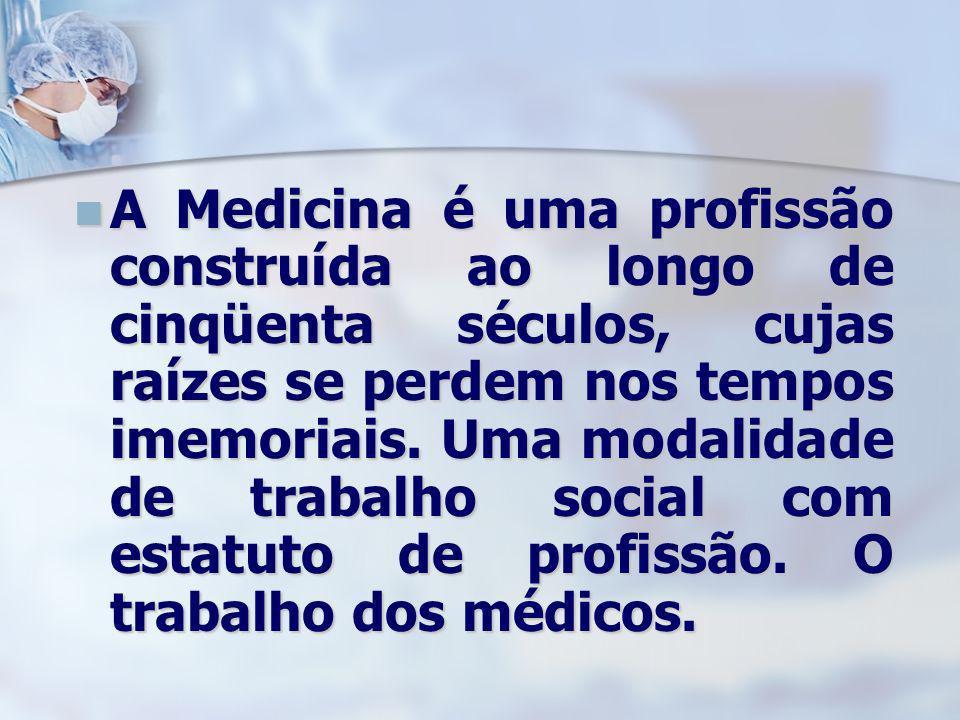 A Medicina é uma profissão construída ao longo de cinqüenta séculos, cujas raízes se perdem nos tempos imemoriais.