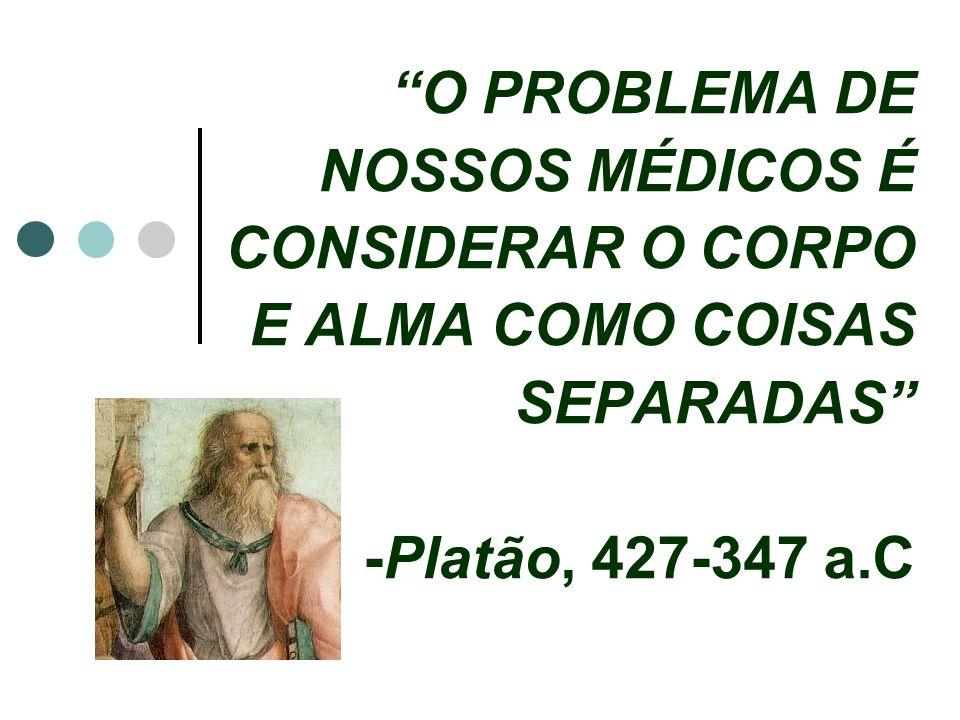 O PROBLEMA DE NOSSOS MÉDICOS É CONSIDERAR O CORPO E ALMA COMO COISAS SEPARADAS -Platão, 427-347 a.C