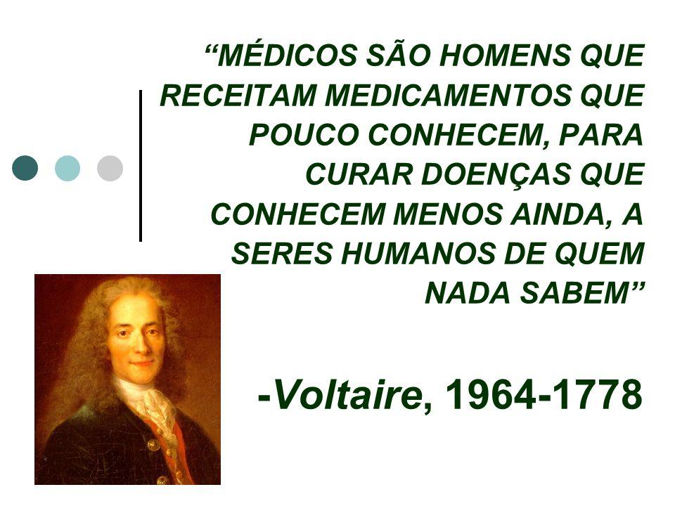 MÉDICOS SÃO HOMENS QUE RECEITAM MEDICAMENTOS QUE POUCO CONHECEM, PARA CURAR DOENÇAS QUE CONHECEM MENOS AINDA, A SERES HUMANOS DE QUEM NADA SABEM -Voltaire, 1964-1778
