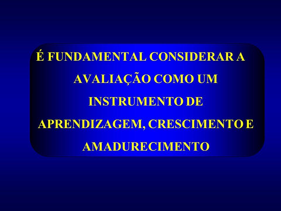 É FUNDAMENTAL CONSIDERAR A AVALIAÇÃO COMO UM INSTRUMENTO DE APRENDIZAGEM, CRESCIMENTO E AMADURECIMENTO