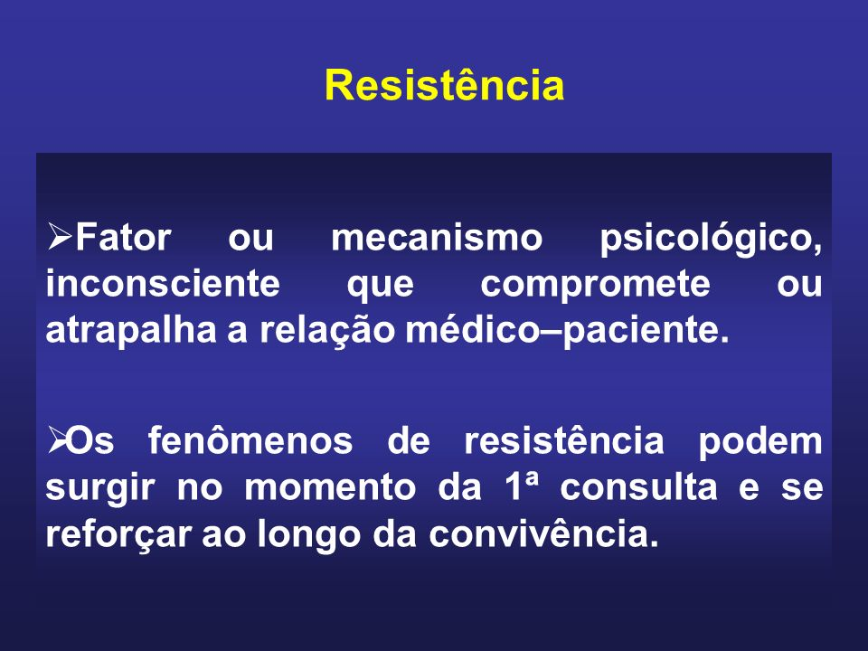Resistência Fator ou mecanismo psicológico, inconsciente que compromete ou atrapalha a relação médico–paciente.