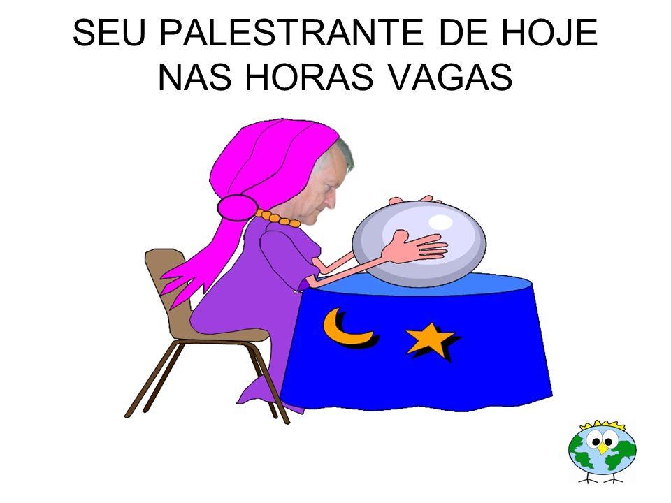 SEU PALESTRANTE DE HOJE NAS HORAS VAGAS