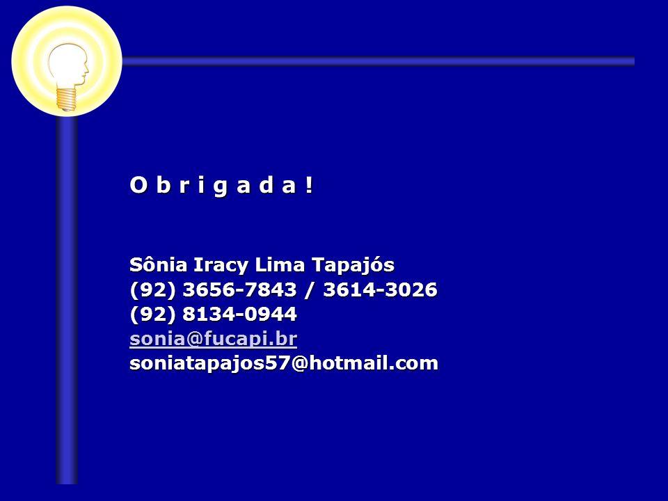 O b r i g a d a ! Sônia Iracy Lima Tapajós (92) 3656-7843 / 3614-3026