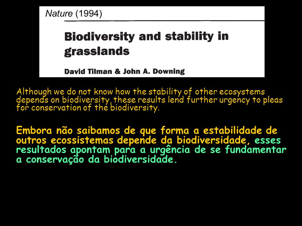Although we do not know how the stability of other ecosystems depends on biodiversity, these results lend further urgency to pleas for conservation of the biodiversity.