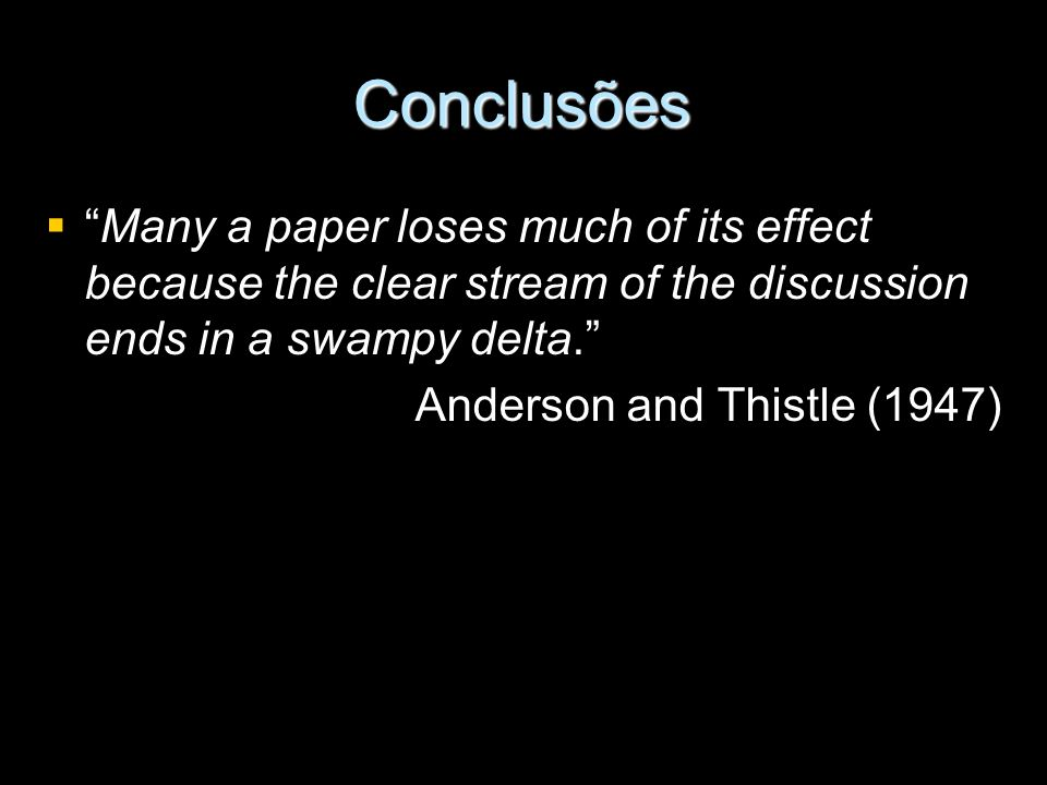 Conclusões Many a paper loses much of its effect because the clear stream of the discussion ends in a swampy delta.