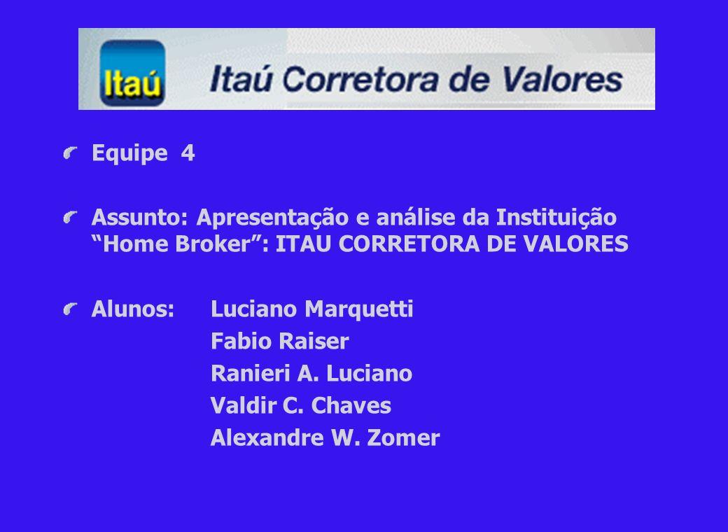 Equipe 4 Assunto: Apresentação e análise da Instituição Home Broker : ITAU CORRETORA DE VALORES. Alunos: Luciano Marquetti.