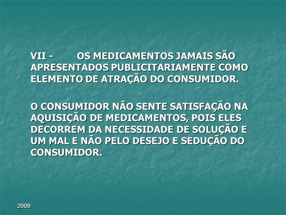 VII - OS MEDICAMENTOS JAMAIS SÃO APRESENTADOS PUBLICITARIAMENTE COMO ELEMENTO DE ATRAÇÃO DO CONSUMIDOR.