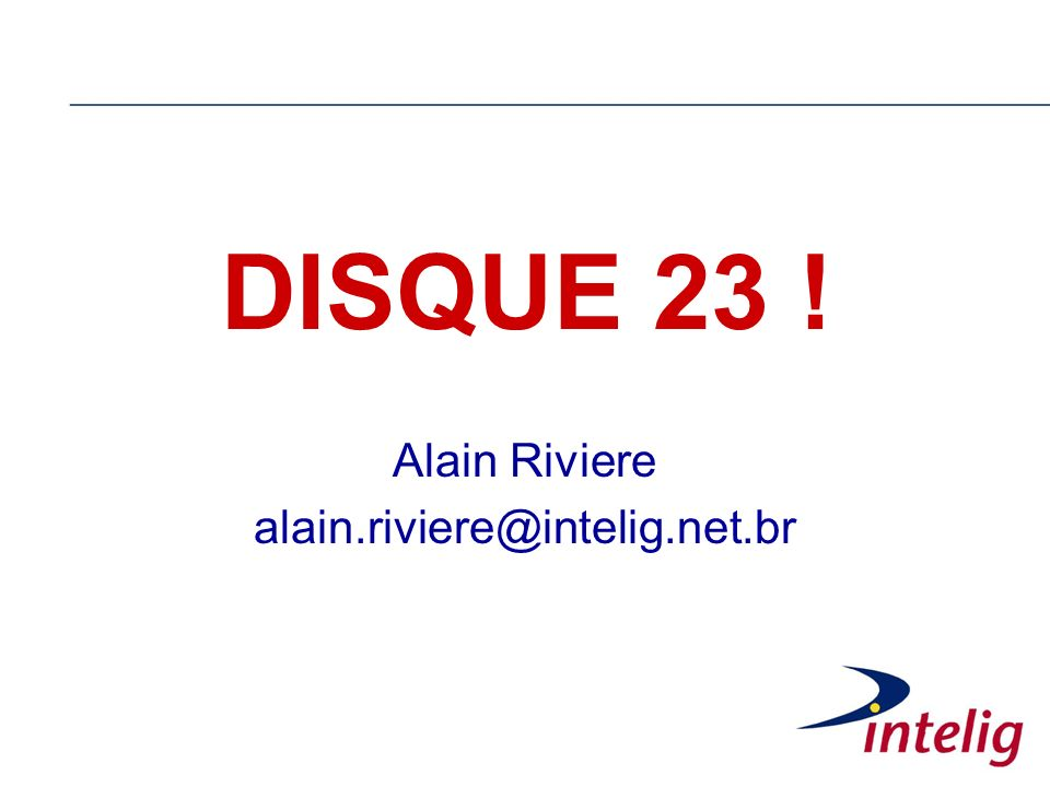 DISQUE 23 ! Alain Riviere alain.riviere@intelig.net.br