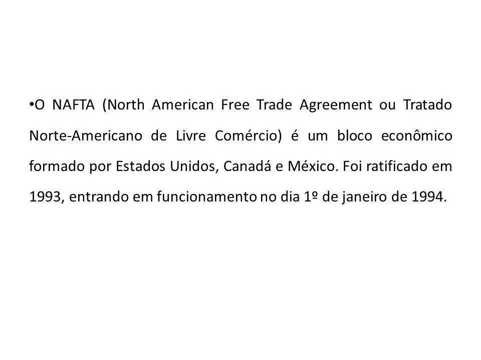 O NAFTA (North American Free Trade Agreement ou Tratado Norte-Americano de Livre Comércio) é um bloco econômico formado por Estados Unidos, Canadá e México.