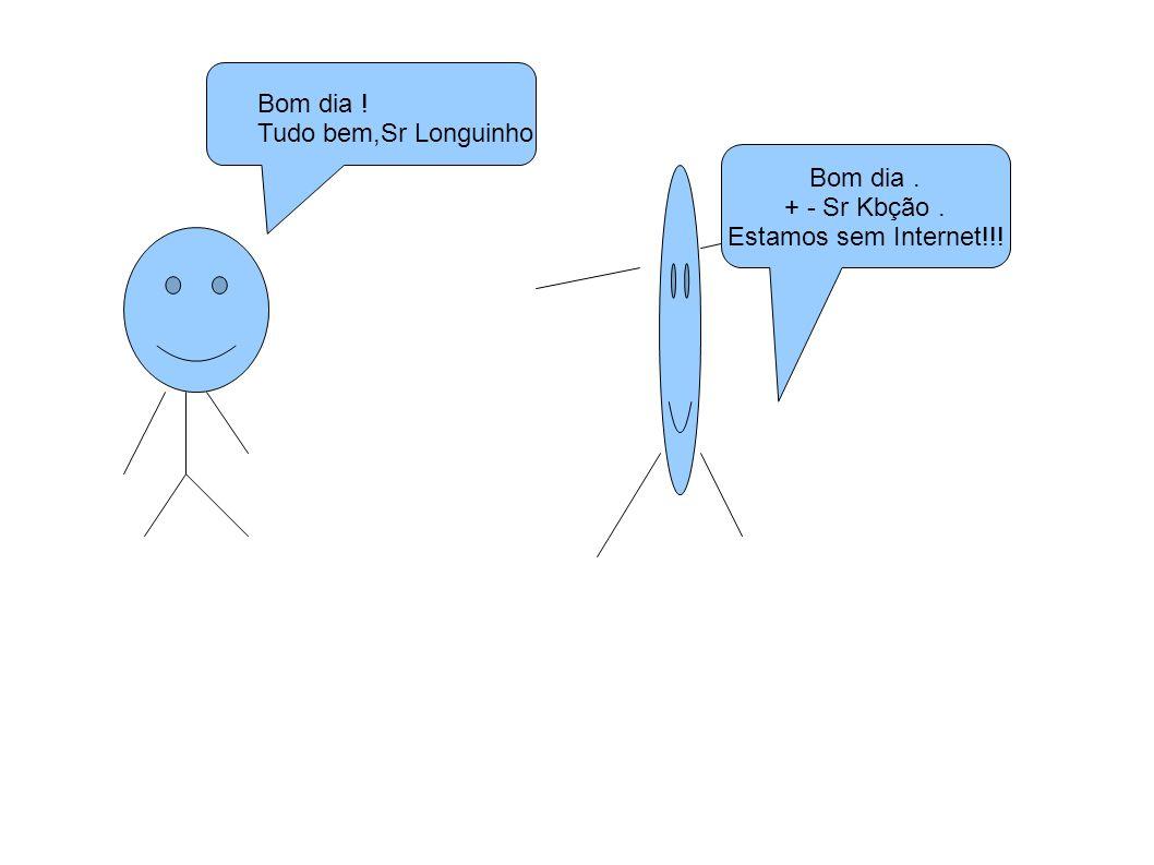 Bom dia ! Tudo bem,Sr Longuinho Bom dia . + - Sr Kbção . Estamos sem Internet!!!