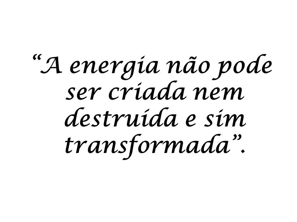 A energia não pode ser criada nem destruída e sim transformada .