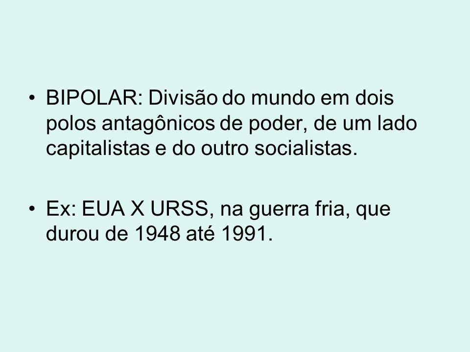 BIPOLAR: Divisão do mundo em dois polos antagônicos de poder, de um lado capitalistas e do outro socialistas.