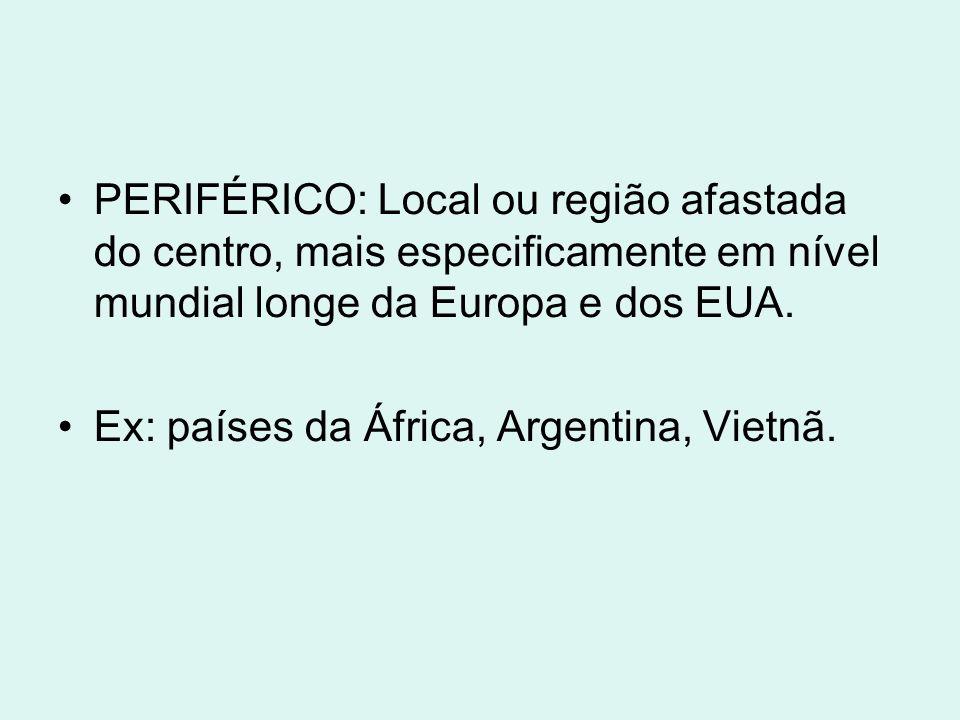 PERIFÉRICO: Local ou região afastada do centro, mais especificamente em nível mundial longe da Europa e dos EUA.