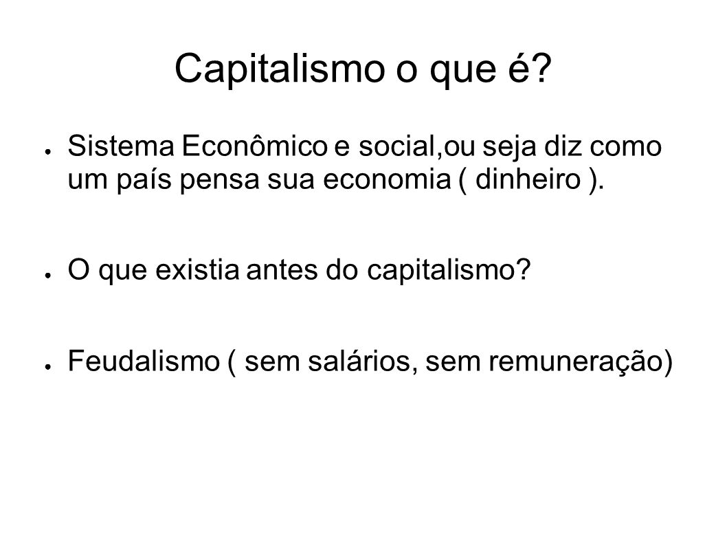 Capitalismo o que é Sistema Econômico e social,ou seja diz como um país pensa sua economia ( dinheiro ).