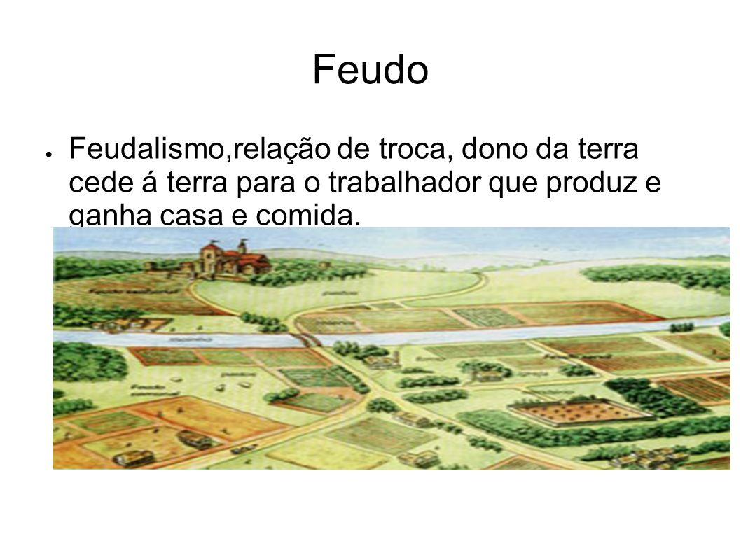 Feudo Feudalismo,relação de troca, dono da terra cede á terra para o trabalhador que produz e ganha casa e comida.