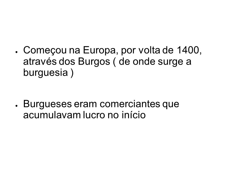 Começou na Europa, por volta de 1400, através dos Burgos ( de onde surge a burguesia )