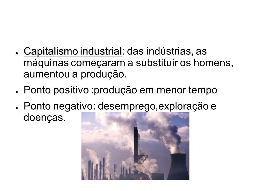Capitalismo industrial: das indústrias, as máquinas começaram a substituir os homens, aumentou a produção.