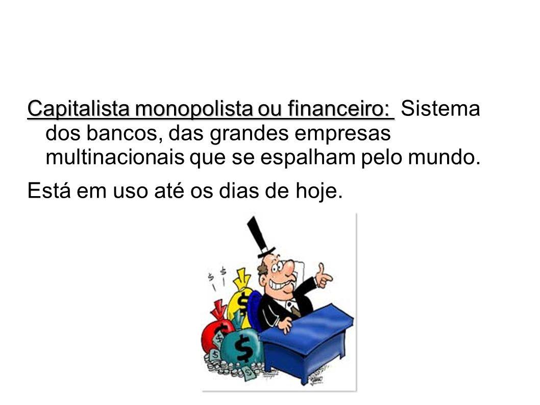 Capitalista monopolista ou financeiro: Sistema dos bancos, das grandes empresas multinacionais que se espalham pelo mundo.