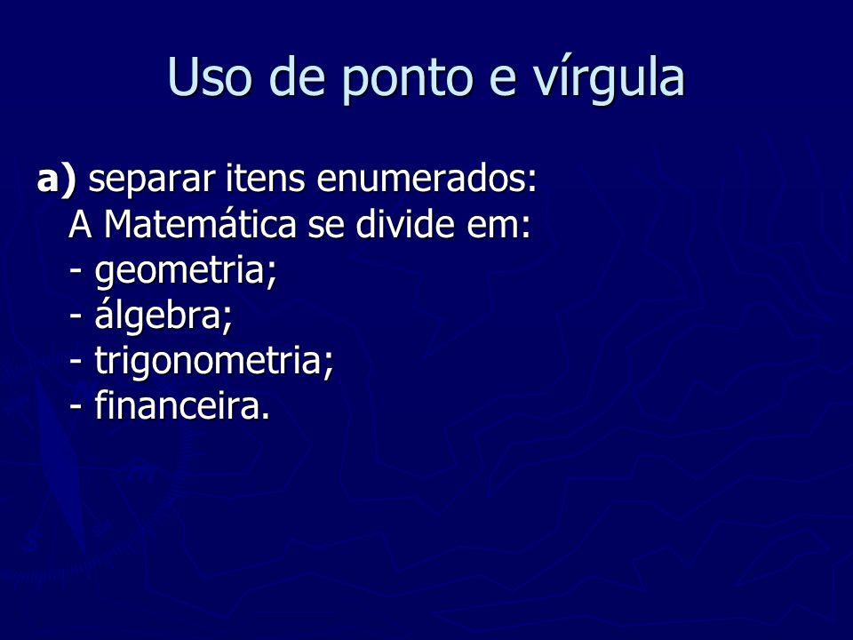 Uso de ponto e vírgula a) separar itens enumerados: A Matemática se divide em: - geometria; - álgebra; - trigonometria; - financeira.