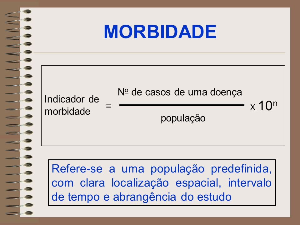 MORBIDADE No de casos de uma doença. Indicador de morbidade. X 10n. = população.