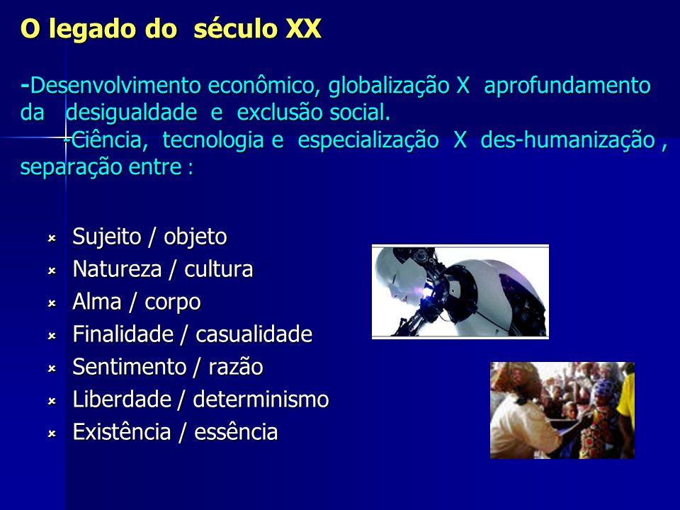 O legado do século XX -Desenvolvimento econômico, globalização X aprofundamento da desigualdade e exclusão social. -Ciência, tecnologia e especialização X des-humanização , separação entre :