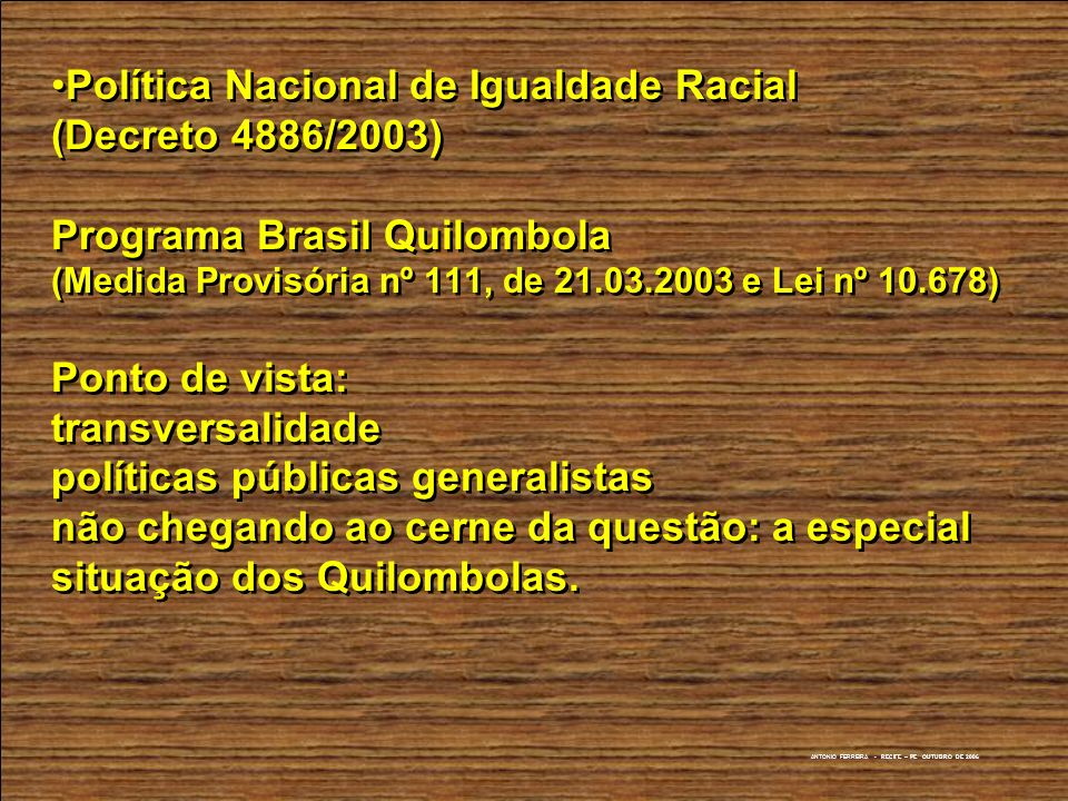 Política Nacional de Igualdade Racial (Decreto 4886/2003) Programa Brasil Quilombola (Medida Provisória nº 111, de 21.03.2003 e Lei nº 10.678) Ponto de vista: transversalidade políticas públicas generalistas não chegando ao cerne da questão: a especial situação dos Quilombolas.