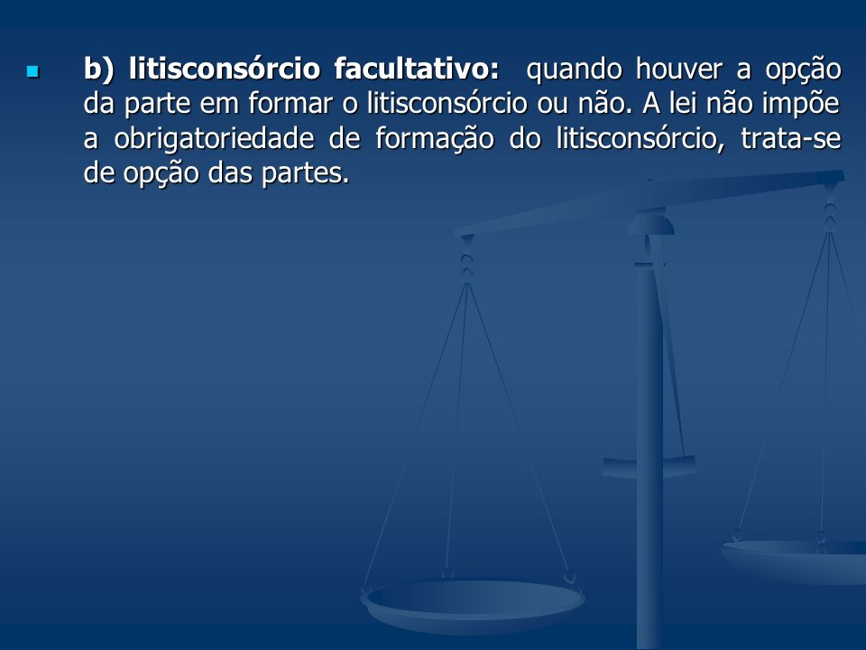 b) litisconsórcio facultativo: quando houver a opção da parte em formar o litisconsórcio ou não.