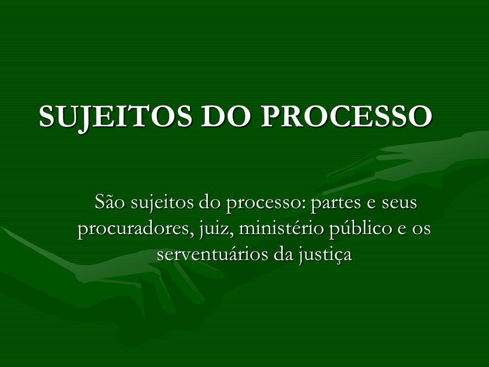 SUJEITOS DO PROCESSO São sujeitos do processo: partes e seus procuradores, juiz, ministério público e os serventuários da justiça.