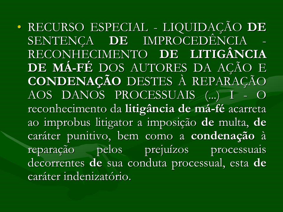 RECURSO ESPECIAL - LIQUIDAÇÃO DE SENTENÇA DE IMPROCEDÊNCIA - RECONHECIMENTO DE LITIGÂNCIA DE MÁ-FÉ DOS AUTORES DA AÇÃO E CONDENAÇÃO DESTES À REPARAÇÃO AOS DANOS PROCESSUAIS (...) I - O reconhecimento da litigância de má-fé acarreta ao improbus litigator a imposição de multa, de caráter punitivo, bem como a condenação à reparação pelos prejuízos processuais decorrentes de sua conduta processual, esta de caráter indenizatório.