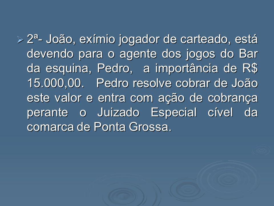 2ª- João, exímio jogador de carteado, está devendo para o agente dos jogos do Bar da esquina, Pedro, a importância de R$ 15.000,00.