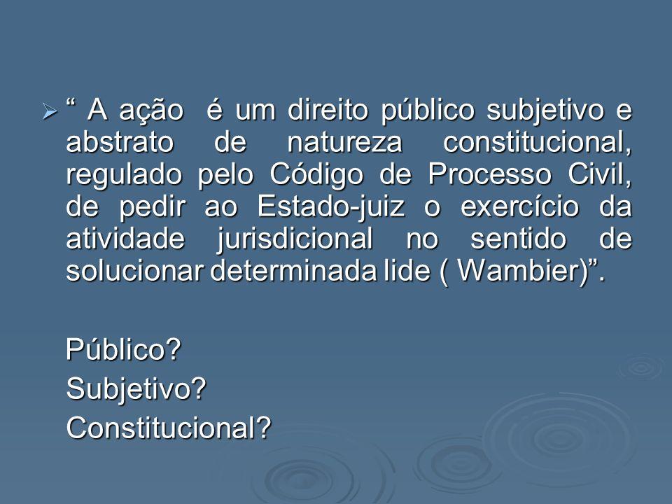 A ação é um direito público subjetivo e abstrato de natureza constitucional, regulado pelo Código de Processo Civil, de pedir ao Estado-juiz o exercício da atividade jurisdicional no sentido de solucionar determinada lide ( Wambier) .