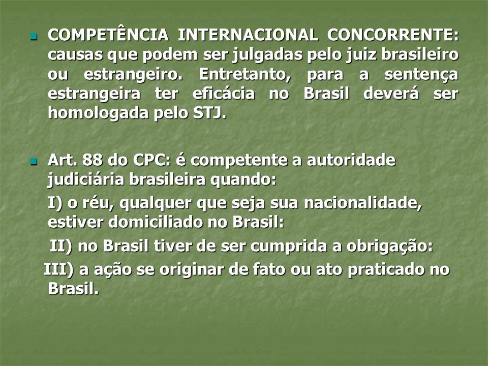 COMPETÊNCIA INTERNACIONAL CONCORRENTE: causas que podem ser julgadas pelo juiz brasileiro ou estrangeiro. Entretanto, para a sentença estrangeira ter eficácia no Brasil deverá ser homologada pelo STJ.