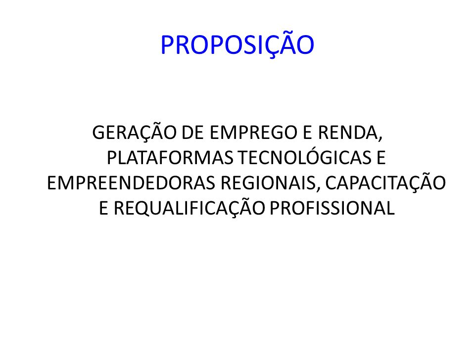 PROPOSIÇÃO GERAÇÃO DE EMPREGO E RENDA, PLATAFORMAS TECNOLÓGICAS E EMPREENDEDORAS REGIONAIS, CAPACITAÇÃO E REQUALIFICAÇÃO PROFISSIONAL.