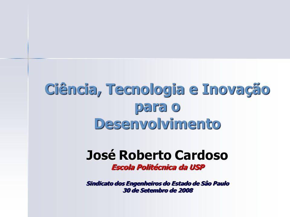 Ciência, Tecnologia e Inovação para o Desenvolvimento José Roberto Cardoso Escola Politécnica da USP Sindicato dos Engenheiros do Estado de Sâo Paulo 30 de Setembro de 2008