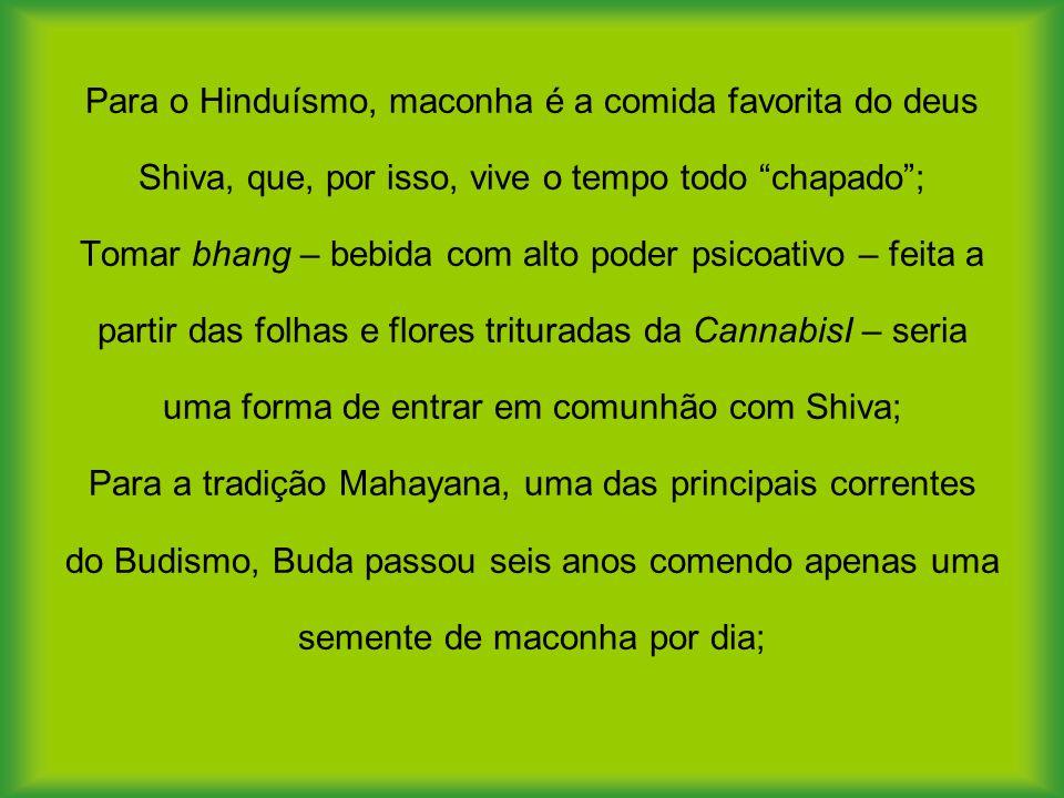 Para o Hinduísmo, maconha é a comida favorita do deus Shiva, que, por isso, vive o tempo todo chapado ; Tomar bhang – bebida com alto poder psicoativo – feita a partir das folhas e flores trituradas da CannabisI – seria uma forma de entrar em comunhão com Shiva; Para a tradição Mahayana, uma das principais correntes do Budismo, Buda passou seis anos comendo apenas uma semente de maconha por dia;