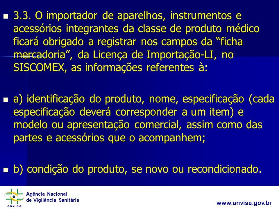 3.3. O importador de aparelhos, instrumentos e acessórios integrantes da classe de produto médico ficará obrigado a registrar nos campos da ficha mercadoria , da Licença de Importação-LI, no SISCOMEX, as informações referentes à: