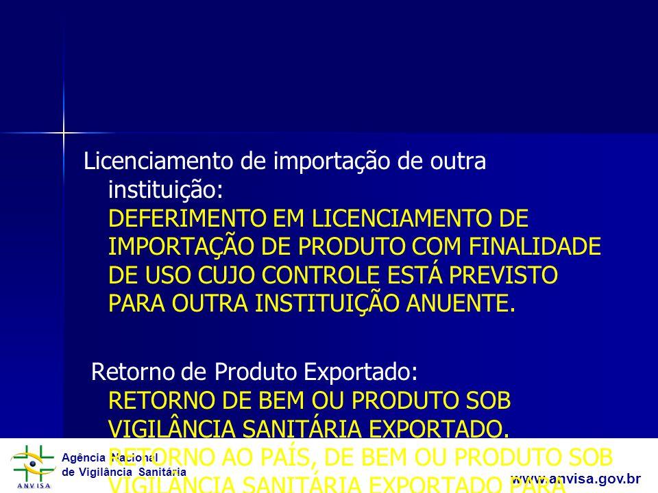 Licenciamento de importação de outra instituição: DEFERIMENTO EM LICENCIAMENTO DE IMPORTAÇÃO DE PRODUTO COM FINALIDADE DE USO CUJO CONTROLE ESTÁ PREVISTO PARA OUTRA INSTITUIÇÃO ANUENTE. Retorno de Produto Exportado: RETORNO DE BEM OU PRODUTO SOB VIGILÂNCIA SANITÁRIA EXPORTADO. RETORNO AO PAÍS, DE BEM OU PRODUTO SOB VIGILÂNCIA SANITÁRIA EXPORTADO PARA REPAROS, CONSERTOS OU RESTAURAÇÃO NO EXTERIOR.