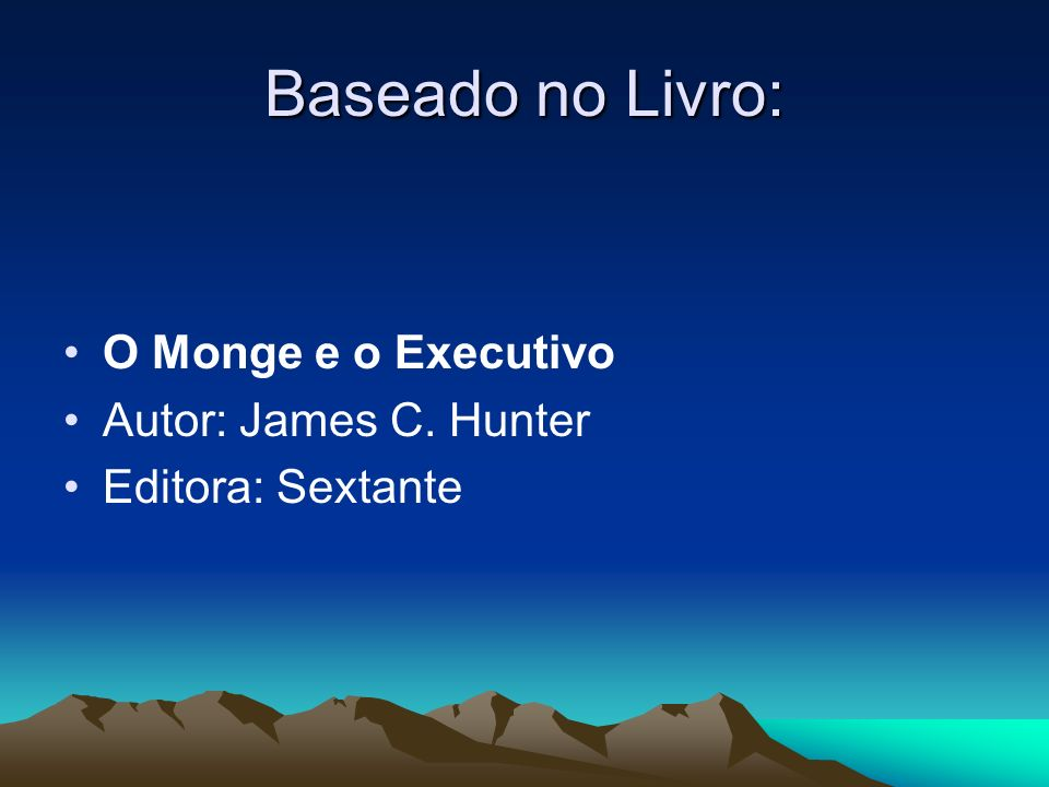 Baseado no Livro: O Monge e o Executivo Autor: James C. Hunter