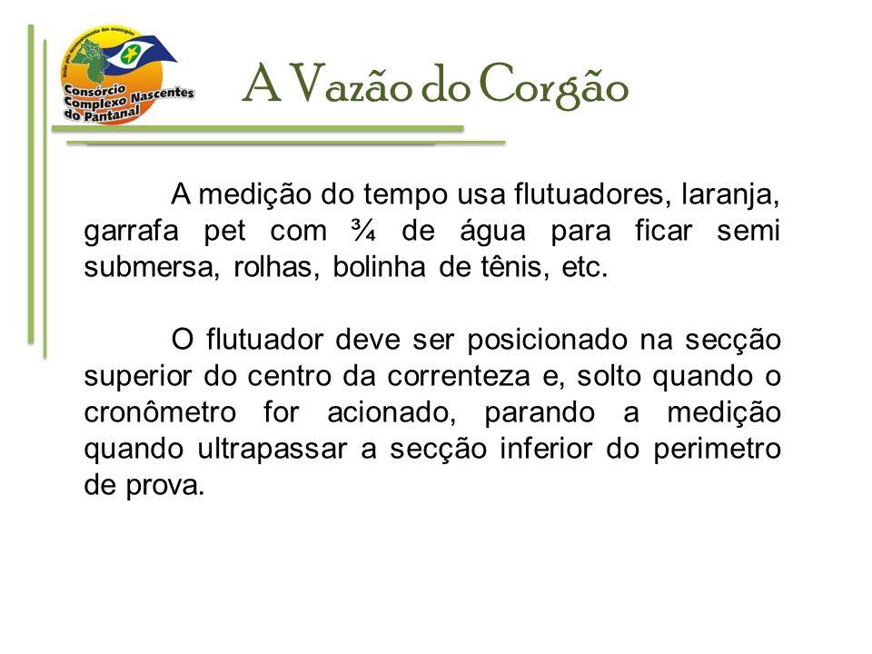 A Vazão do Corgão A medição do tempo usa flutuadores, laranja, garrafa pet com ¾ de água para ficar semi submersa, rolhas, bolinha de tênis, etc.