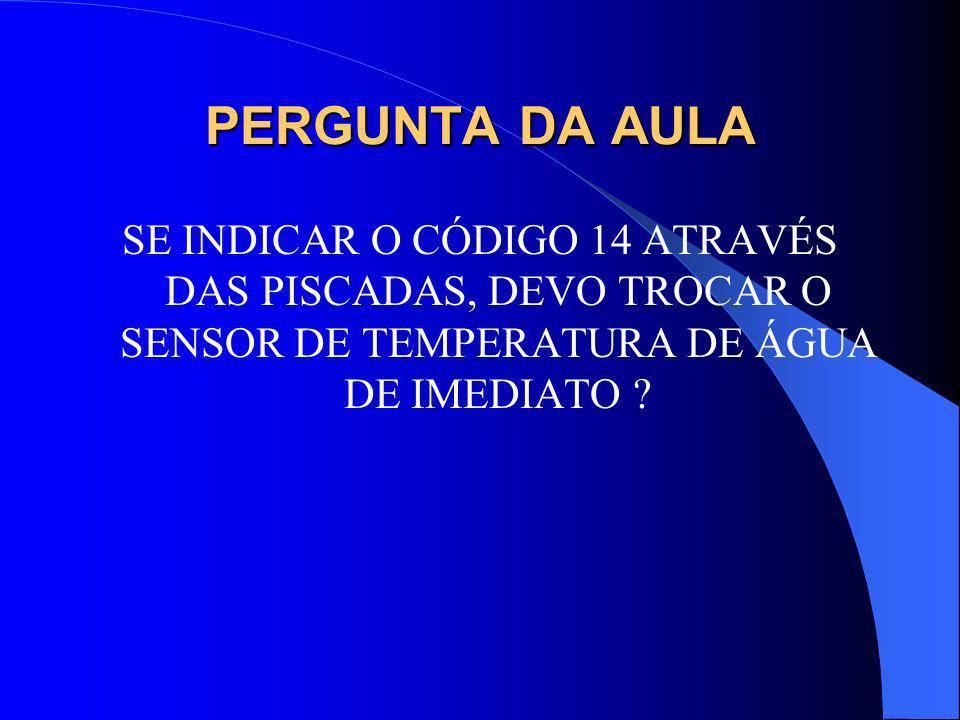 PERGUNTA DA AULA SE INDICAR O CÓDIGO 14 ATRAVÉS DAS PISCADAS, DEVO TROCAR O SENSOR DE TEMPERATURA DE ÁGUA DE IMEDIATO