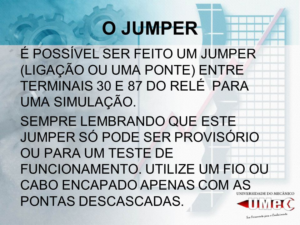 O JUMPERÉ POSSÍVEL SER FEITO UM JUMPER (LIGAÇÃO OU UMA PONTE) ENTRE TERMINAIS 30 E 87 DO RELÉ PARA UMA SIMULAÇÃO.