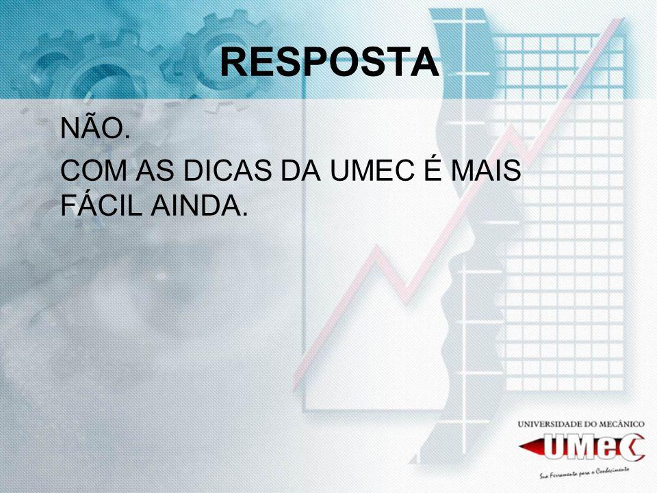 RESPOSTA NÃO. COM AS DICAS DA UMEC É MAIS FÁCIL AINDA.